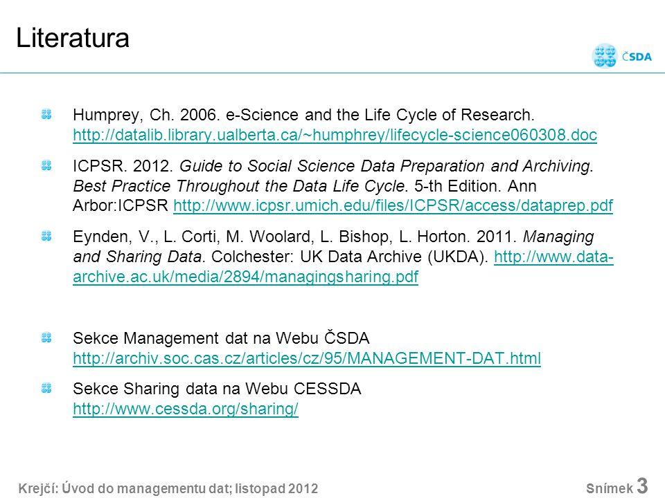Krejčí: Úvod do managementu dat; listopad 2012 Snímek 24 Cíle managementu dat integrita dat, kvalita dat - přesnost a správnost výzkumu srozumitelnost pro všechny potenciální uživatele efektivita výzkumné práce - čas a náklady autenticita dat - možnost replikace, opravy analýz zajištění legálních a formálních předpokladů výzkumu zabezpečení a zachování dat zpřístupnění dat