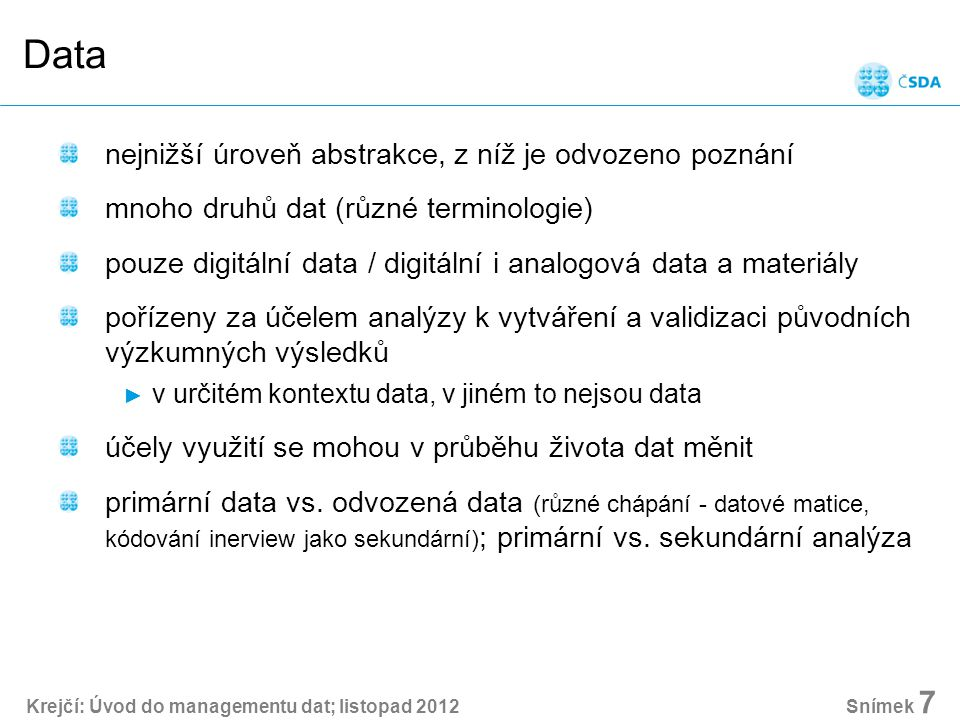 Krejčí: Úvod do managementu dat; listopad 2012 Snímek 7 Data nejnižší úroveň abstrakce, z níž je odvozeno poznání mnoho druhů dat (různé terminologie) pouze digitální data / digitální i analogová data a materiály pořízeny za účelem analýzy k vytváření a validizaci původních výzkumných výsledků ► v určitém kontextu data, v jiném to nejsou data účely využití se mohou v průběhu života dat měnit primární data vs.