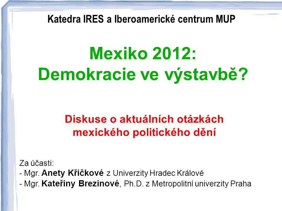 Katedra IRES a Iberoamerické centrum MUP : Mexiko 2012: Demokracie ve výstavbě? Diskuse o aktuálních otázkách mexického politického dění Za účasti: -