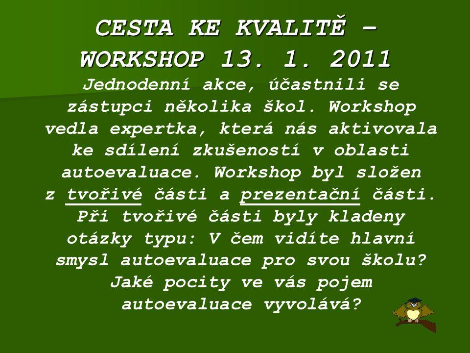 CESTA KE KVALITĚ – WORKSHOP 13. 1. 2011 Jednodenní akce, účastnili se zástupci několika škol. Workshop vedla expertka, která nás aktivovala ke sdílení