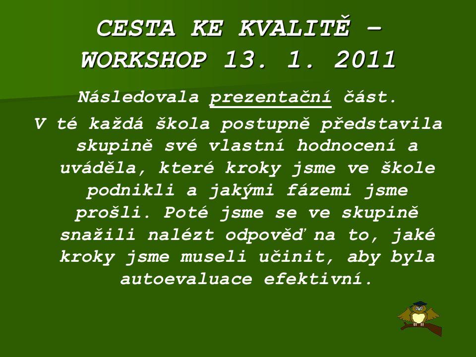 CESTA KE KVALITĚ – WORKSHOP 13. 1. 2011 Následovala prezentační část. V té každá škola postupně představila skupině své vlastní hodnocení a uváděla, k