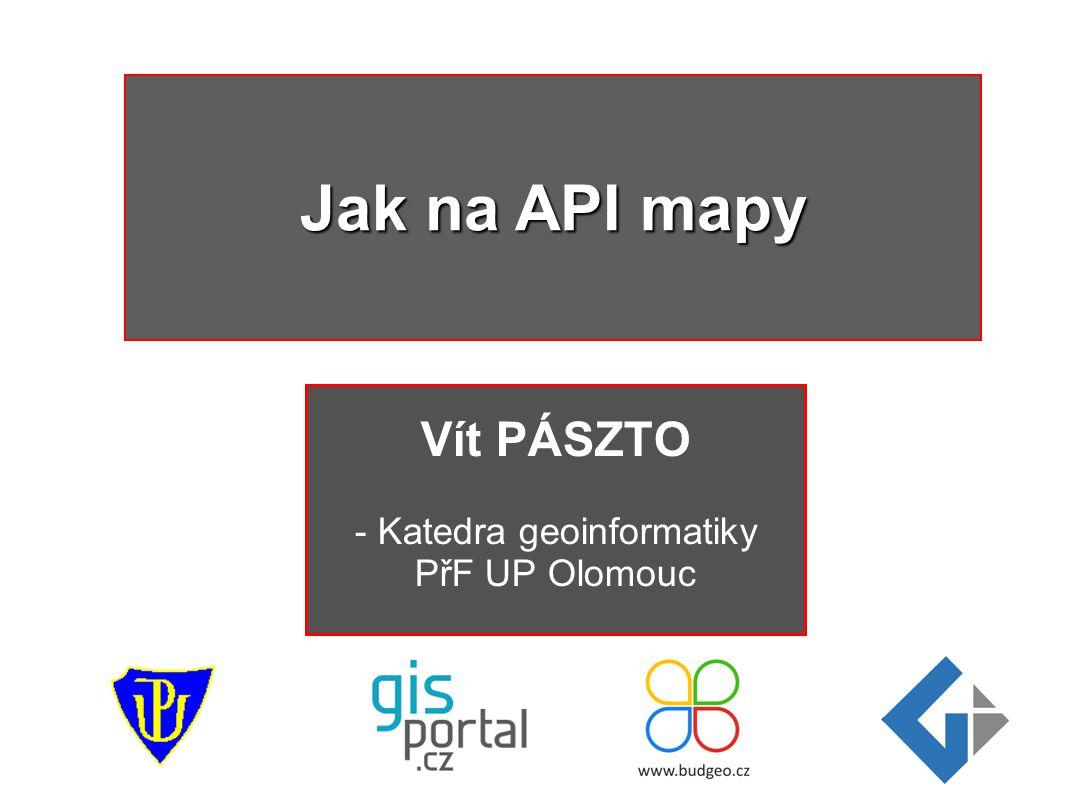 Vít PÁSZTO - Katedra geoinformatiky PřF UP Olomouc Jak na API mapy