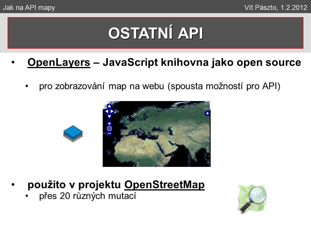 OpenLayers – JavaScript knihovna jako open source pro zobrazování map na webu (spousta možností pro API) použito v projektu OpenStreetMap přes 20 různých mutací OSTATNÍ API Jak na API mapy Vít Pászto, 1.2.2012