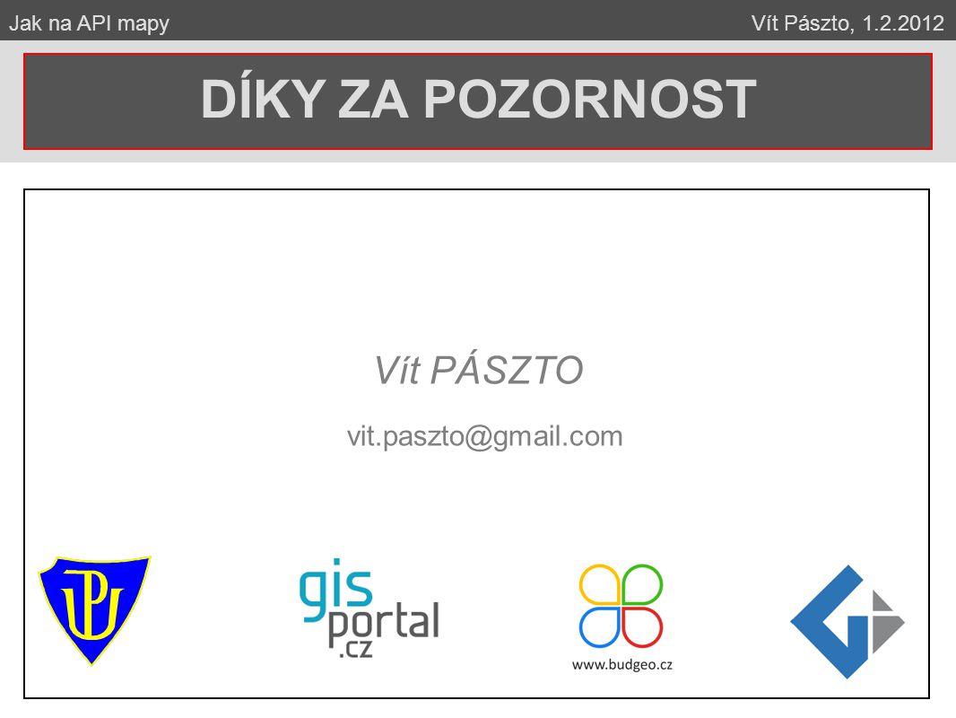 Vít PÁSZTO vit.paszto@gmail.com DÍKY ZA POZORNOST Jak na API mapy Vít Pászto, 1.2.2012