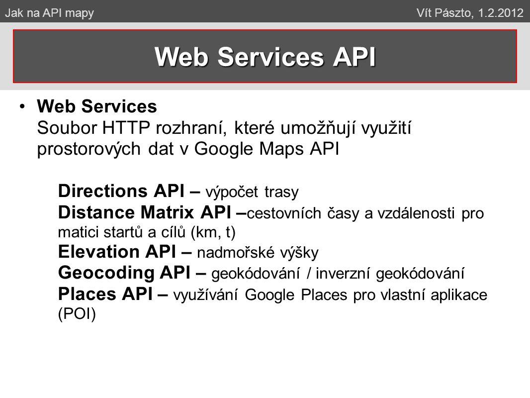 Web Services Soubor HTTP rozhraní, které umožňují využití prostorových dat v Google Maps API Directions API – výpočet trasy Distance Matrix API – cestovních časy a vzdálenosti pro matici startů a cílů (km, t) Elevation API – nadmořské výšky Geocoding API – geokódování / inverzní geokódování Places API – využívání Google Places pro vlastní aplikace (POI) Web Services API Jak na API mapy Vít Pászto, 1.2.2012