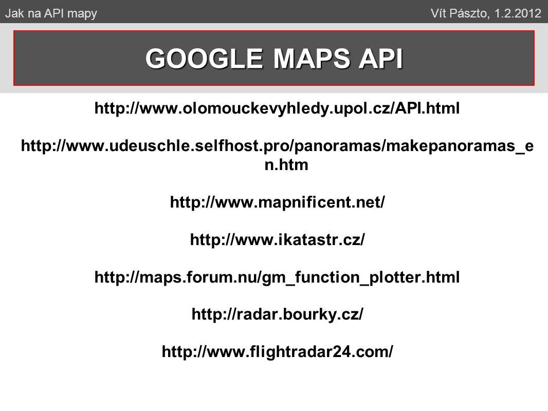 http://www.olomouckevyhledy.upol.cz/API.html http://www.udeuschle.selfhost.pro/panoramas/makepanoramas_e n.htm http://www.mapnificent.net/ http://www.ikatastr.cz/ http://maps.forum.nu/gm_function_plotter.html http://radar.bourky.cz/ http://www.flightradar24.com/ GOOGLE MAPS API Jak na API mapy Vít Pászto, 1.2.2012