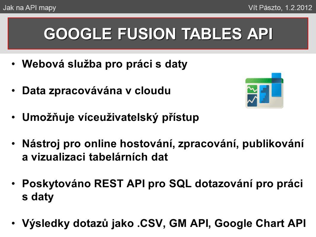 Webová služba pro práci s daty Data zpracovávána v cloudu Umožňuje víceuživatelský přístup Nástroj pro online hostování, zpracování, publikování a vizualizaci tabelárních dat Poskytováno REST API pro SQL dotazování pro práci s daty Výsledky dotazů jako.CSV, GM API, Google Chart API GOOGLE FUSION TABLES API Jak na API mapy Vít Pászto, 1.2.2012