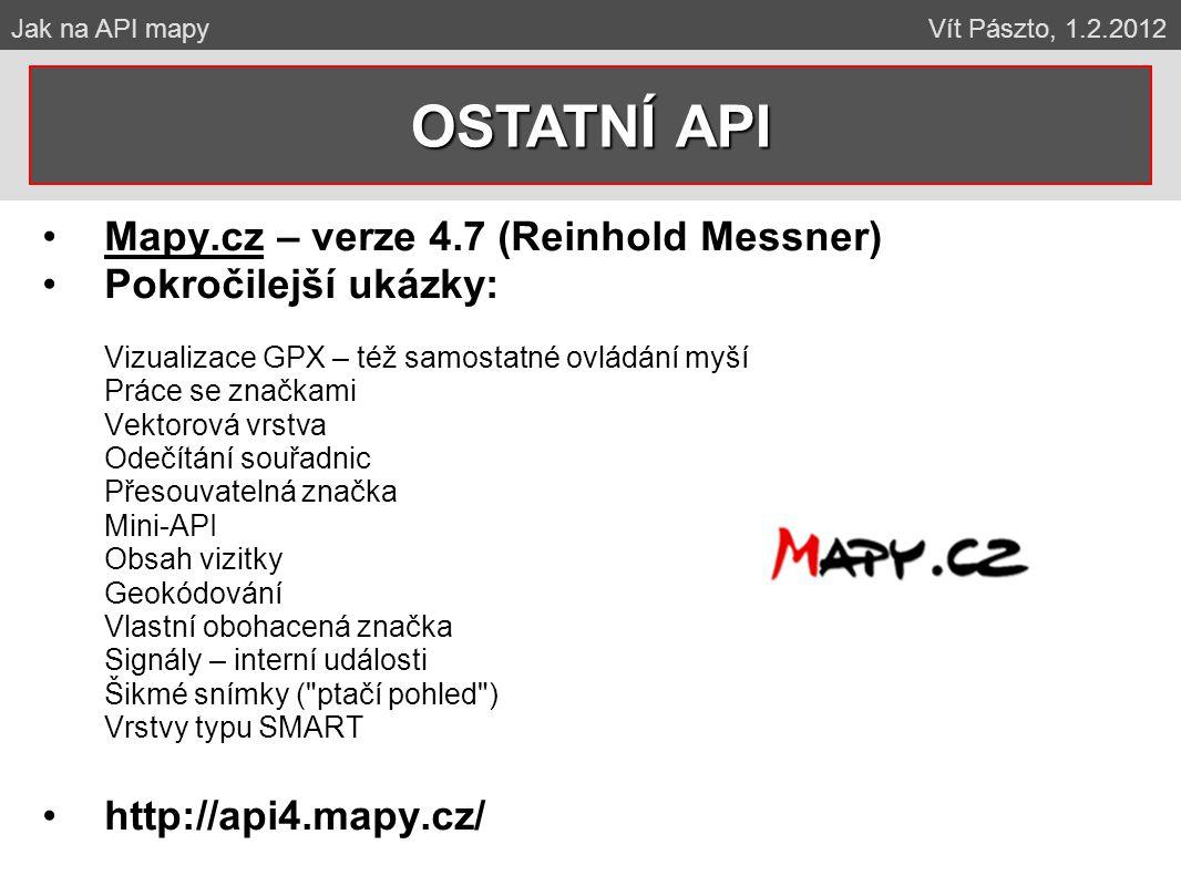 Mapy.cz – verze 4.7 (Reinhold Messner) Pokročilejší ukázky: Vizualizace GPX – též samostatné ovládání myší Práce se značkami Vektorová vrstva Odečítání souřadnic Přesouvatelná značka Mini-API Obsah vizitky Geokódování Vlastní obohacená značka Signály – interní události Šikmé snímky ( ptačí pohled ) Vrstvy typu SMART http://api4.mapy.cz/ OSTATNÍ API Jak na API mapy Vít Pászto, 1.2.2012