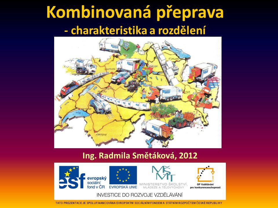 Kombinovaná přeprava - charakteristika a rozdělení Ing. Radmila Smětáková, 2012 TATO PREZENTACE JE SPOLUFINANCOVÁNA EVROPSKÝM SOCIÁLNÍM FONDEM A STÁTN