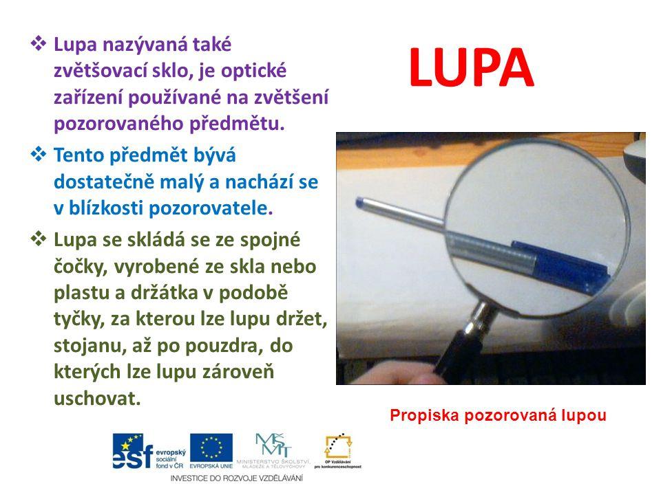 LUPA  Lupa nazývaná také zvětšovací sklo, je optické zařízení používané na zvětšení pozorovaného předmětu.  Tento předmět bývá dostatečně malý a nac