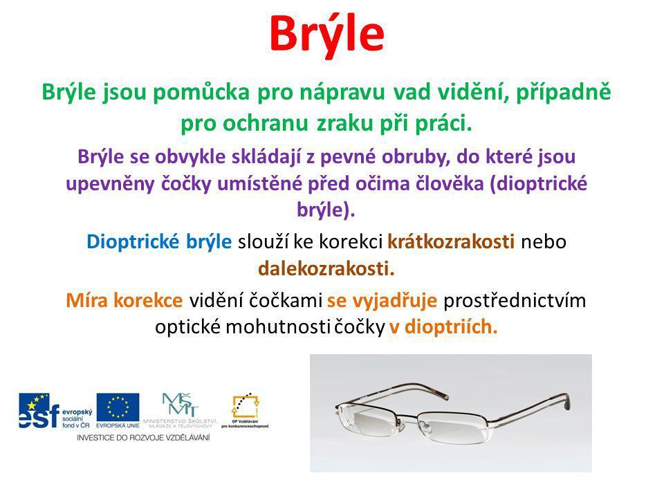 Brýle Brýle jsou pomůcka pro nápravu vad vidění, případně pro ochranu zraku při práci. Brýle se obvykle skládají z pevné obruby, do které jsou upevněn