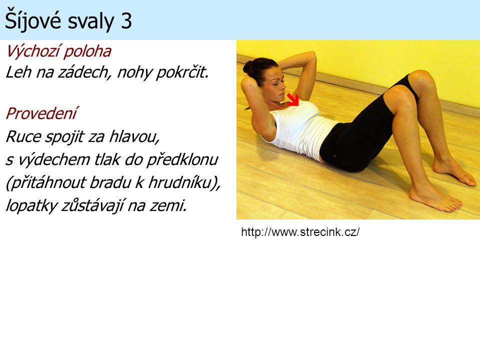 Výchozí poloha Leh na zádech, nohy pokrčit. Šíjové svaly 3 Provedení Ruce spojit za hlavou, s výdechem tlak do předklonu (přitáhnout bradu k hrudníku)