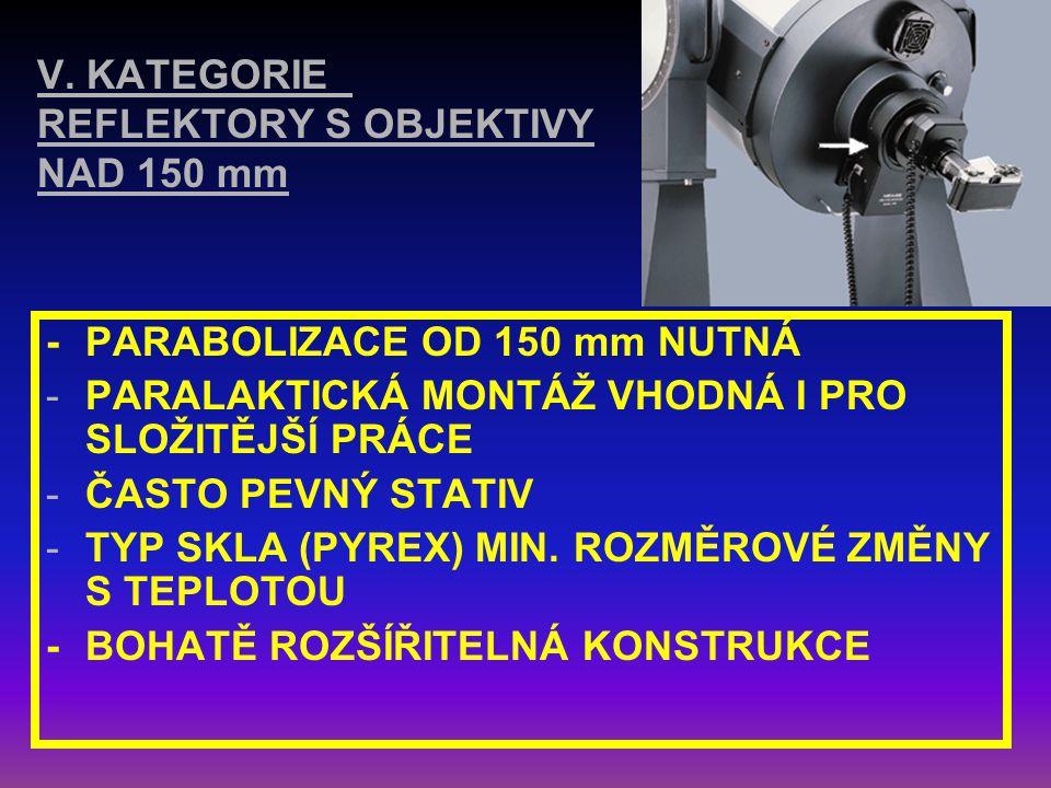 IV. KATEGORIE - REFLEKTORY S OBJEKTIVY cca 150 mm NAPŘ. NEWTON S OBJEKTIVEM O PRŮMĚRU 150/750 mm -PARABOLIZACE OD 150 mm NUTNÁ -PŘI DANÉ SVĚTELNOSTI V