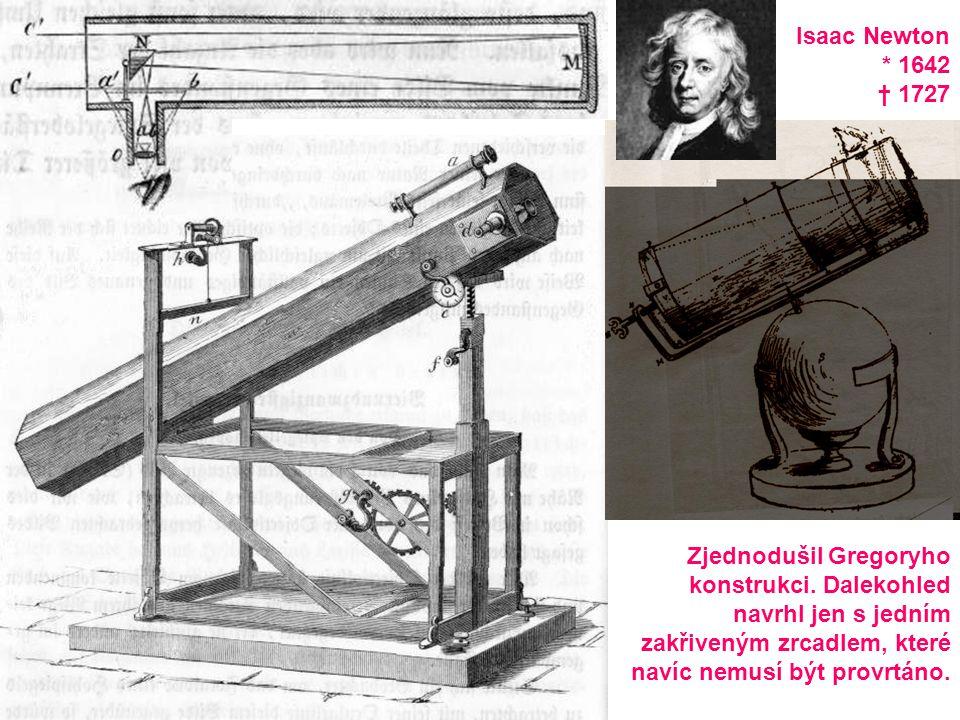 Isaac Newton * 1642 † 1727 Zjednodušil Gregoryho konstrukci. Dalekohled navrhl jen s jedním zakřiveným zrcadlem, které navíc nemusí být provrtáno.