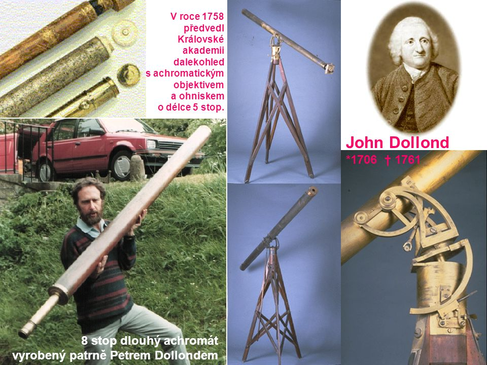 8 stop dlouhý achromát vyrobený patrně Petrem Dollondem John Dollond *1706 † 1761 V roce 1758 předvedl Královské akademii dalekohled s achromatickým o