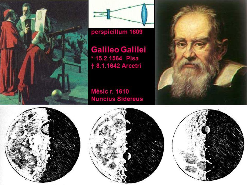 perspicillum 1609 Galileo Galilei * 15.2.1564 Pisa † 8.1.1642 Arcetri Měsíc r. 1610 Nuncius Sidereus