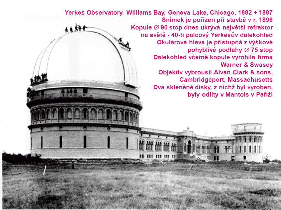 Yerkes Observatory, Williams Bay, Geneva Lake, Chicago, 1892 ÷ 1897 Snímek je pořízen při stavbě v r. 1896 Kopule  90 stop dnes ukrývá největší refra