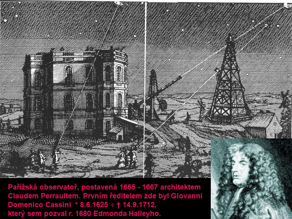 Pařížská observatoř, postavená 1665 - 1667 architektem Claudem Perraultem. Prvním ředitelem zde byl Giovanni Domenico Cassini * 8.6.1625  † 14.9.1712