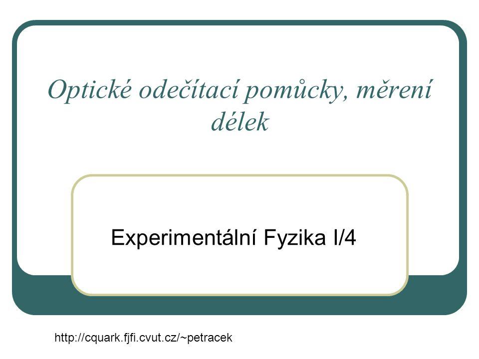 Optické odečítací pomůcky, měrení délek Experimentální Fyzika I/4 http://cquark.fjfi.cvut.cz/~petracek