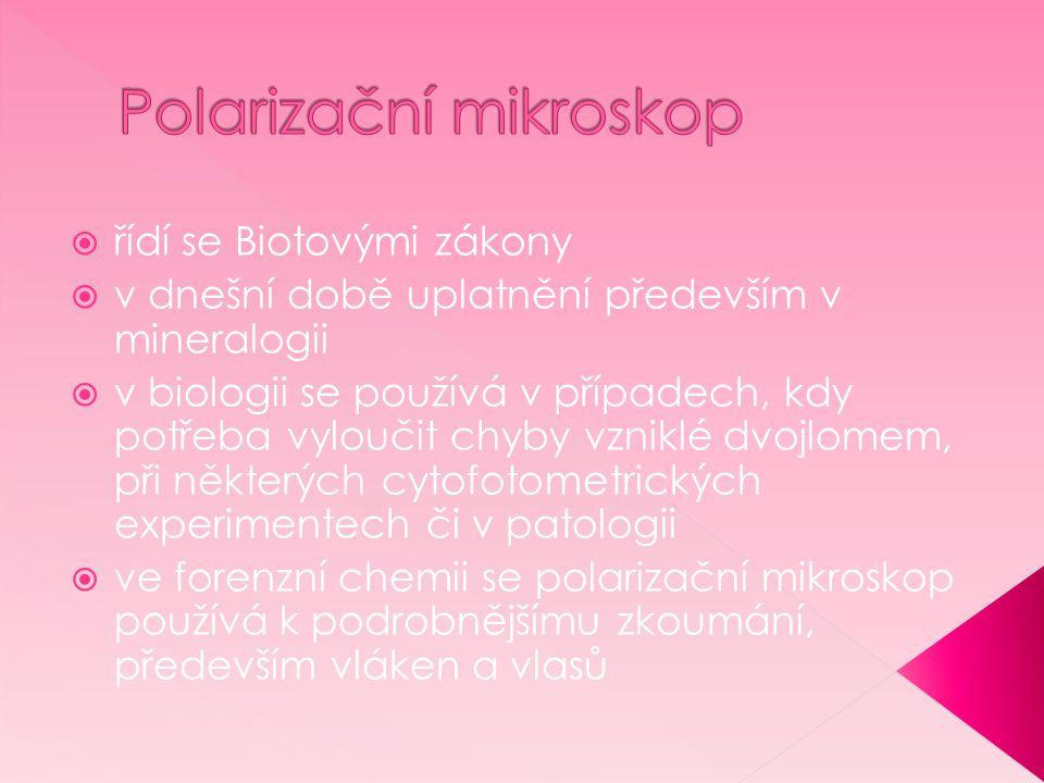 řídí se Biotovými zákony  v dnešní době uplatnění především v mineralogii  v biologii se používá v případech, kdy potřeba vyloučit chyby vzniklé dvojlomem, při některých cytofotometrických experimentech či v patologii  ve forenzní chemii se polarizační mikroskop používá k podrobnějšímu zkoumání, především vláken a vlasů
