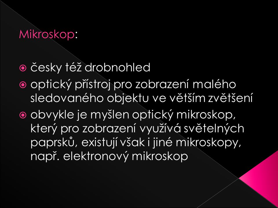 Mikroskop:  česky též drobnohled  optický přístroj pro zobrazení malého sledovaného objektu ve větším zvětšení  obvykle je myšlen optický mikroskop, který pro zobrazení využívá světelných paprsků, existují však i jiné mikroskopy, např.