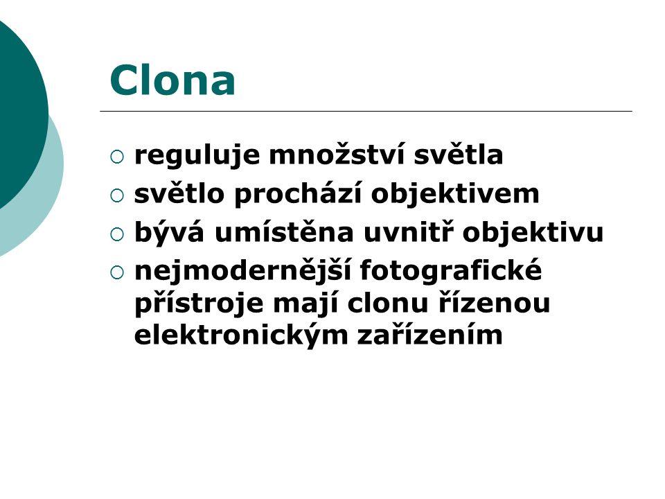 Clona  reguluje množství světla  světlo prochází objektivem  bývá umístěna uvnitř objektivu  nejmodernější fotografické přístroje mají clonu řízenou elektronickým zařízením