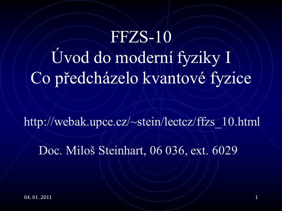 04. 01. 20111 FFZS-10 Úvod do moderní fyziky I Co předcházelo kvantové fyzice Doc. Miloš Steinhart, 06 036, ext. 6029 http://webak.upce.cz/~stein/lect
