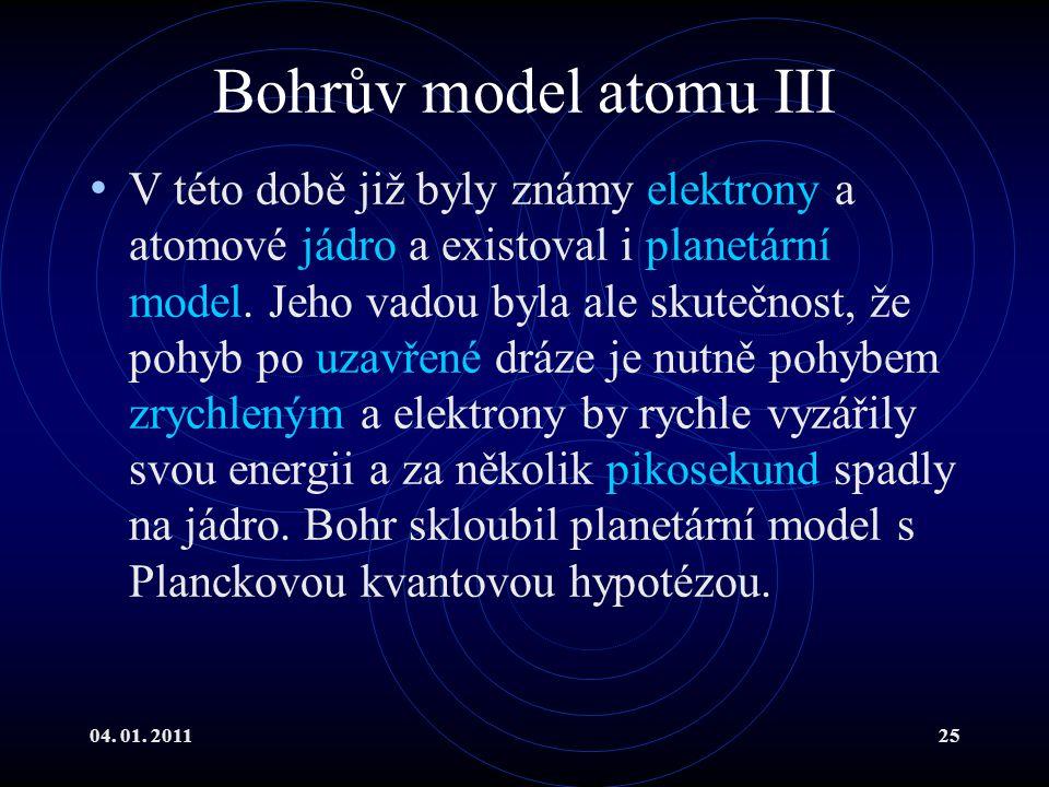 04. 01. 201125 Bohrův model atomu III V této době již byly známy elektrony a atomové jádro a existoval i planetární model. Jeho vadou byla ale skutečn