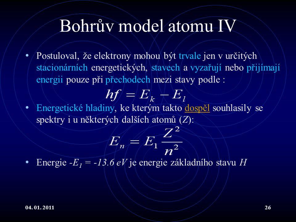 04. 01. 201126 Bohrův model atomu IV Postuloval, že elektrony mohou být trvale jen v určitých stacionárních energetických, stavech a vyzařují nebo při
