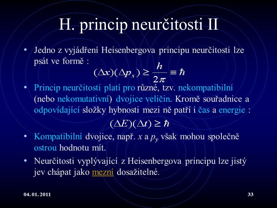 04. 01. 201133 H. princip neurčitosti II Jedno z vyjádření Heisenbergova principu neurčitosti lze psát ve formě : Princip neurčitosti platí pro různé,