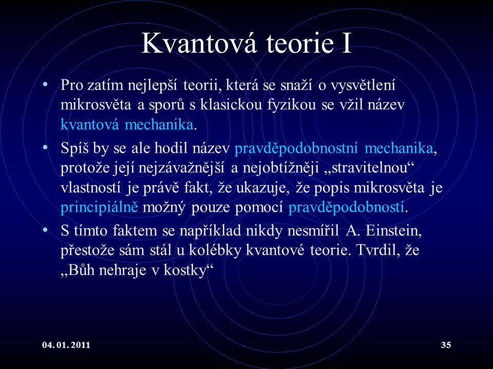 04. 01. 201135 Kvantová teorie I Pro zatím nejlepší teorii, která se snaží o vysvětlení mikrosvěta a sporů s klasickou fyzikou se vžil název kvantová