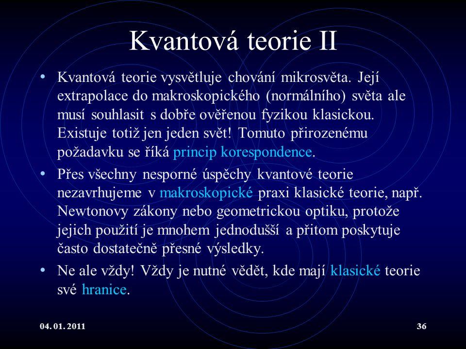 04. 01. 201136 Kvantová teorie II Kvantová teorie vysvětluje chování mikrosvěta. Její extrapolace do makroskopického (normálního) světa ale musí souhl