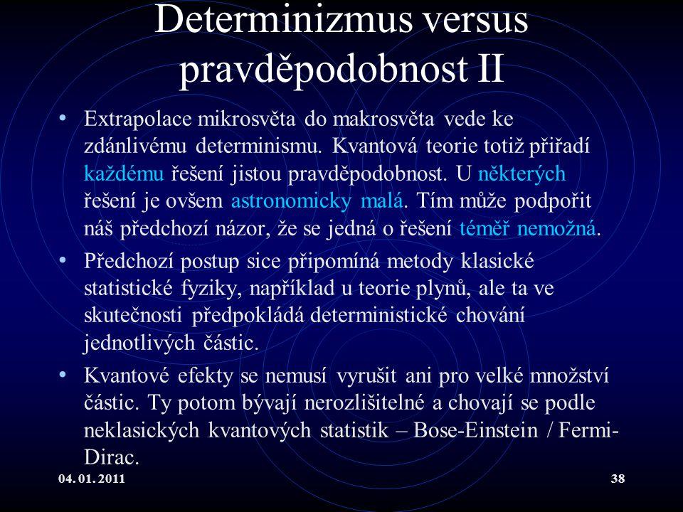04. 01. 201138 Determinizmus versus pravděpodobnost II Extrapolace mikrosvěta do makrosvěta vede ke zdánlivému determinismu. Kvantová teorie totiž při
