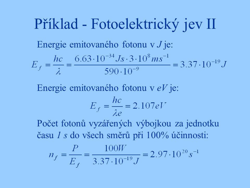 Příklad - Fotoelektrický jev II Energie emitovaného fotonu v J je: Energie emitovaného fotonu v eV je: Počet fotonů vyzářených výbojkou za jednotku času 1 s do všech směrů při 100% účinnosti: