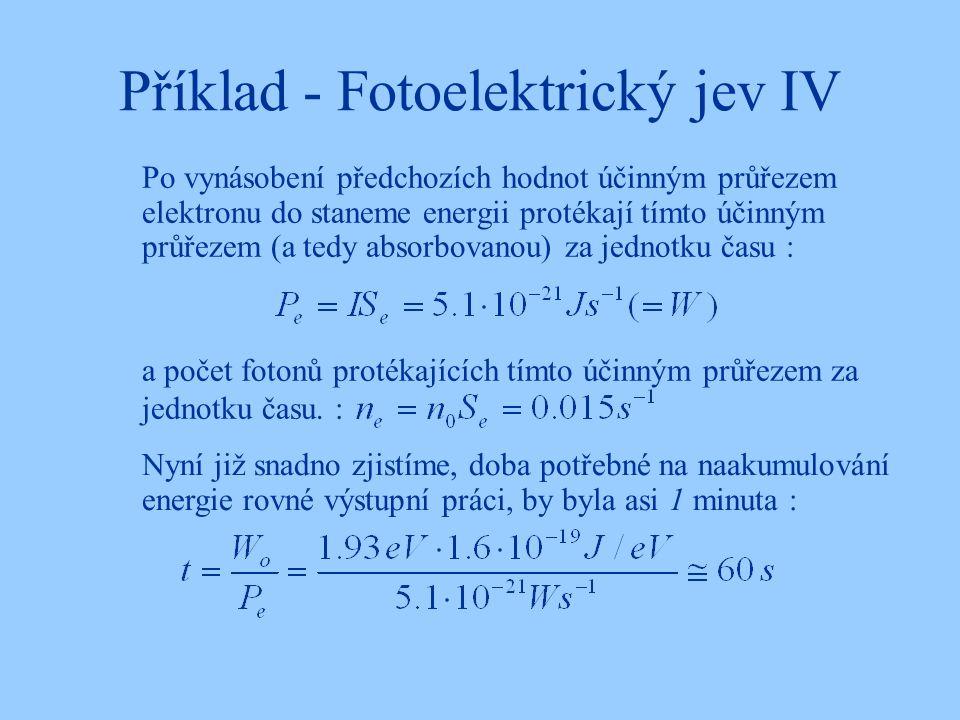 Příklad - Fotoelektrický jev IV Po vynásobení předchozích hodnot účinným průřezem elektronu do staneme energii protékají tímto účinným průřezem (a tedy absorbovanou) za jednotku času : Nyní již snadno zjistíme, doba potřebné na naakumulování energie rovné výstupní práci, by byla asi 1 minuta : a počet fotonů protékajících tímto účinným průřezem za jednotku času.