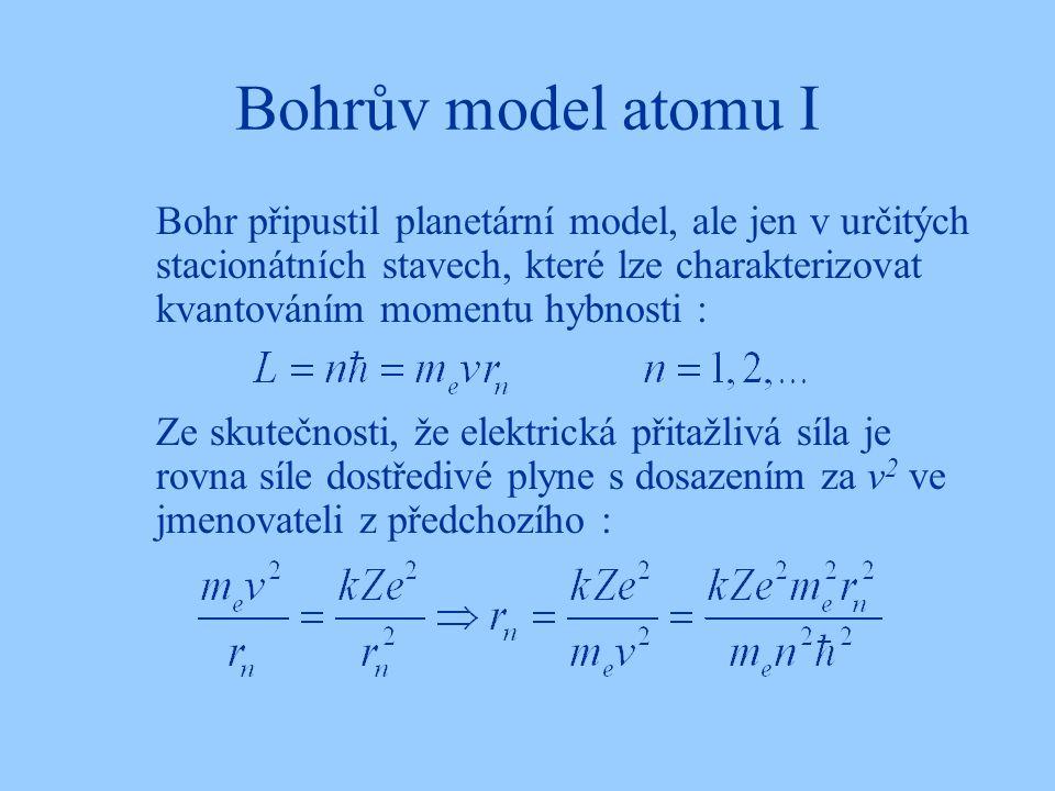Bohrův model atomu I Bohr připustil planetární model, ale jen v určitých stacionátních stavech, které lze charakterizovat kvantováním momentu hybnosti : Ze skutečnosti, že elektrická přitažlivá síla je rovna síle dostředivé plyne s dosazením za v 2 ve jmenovateli z předchozího :