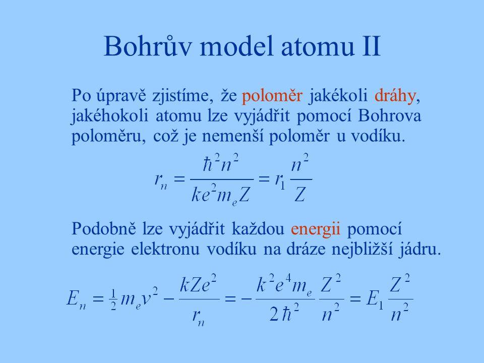 Bohrův model atomu II Po úpravě zjistíme, že poloměr jakékoli dráhy, jakéhokoli atomu lze vyjádřit pomocí Bohrova poloměru, což je nemenší poloměr u vodíku.
