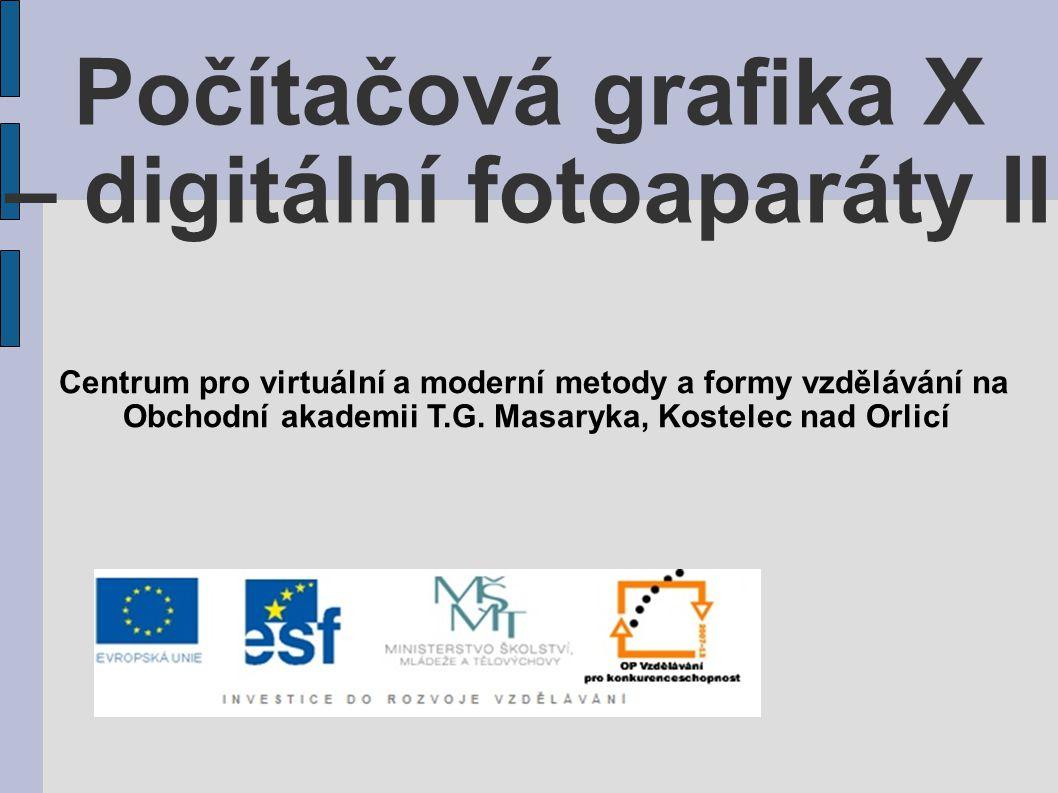 Počítačová grafika X – digitální fotoaparáty II Centrum pro virtuální a moderní metody a formy vzdělávání na Obchodní akademii T.G. Masaryka, Kostelec