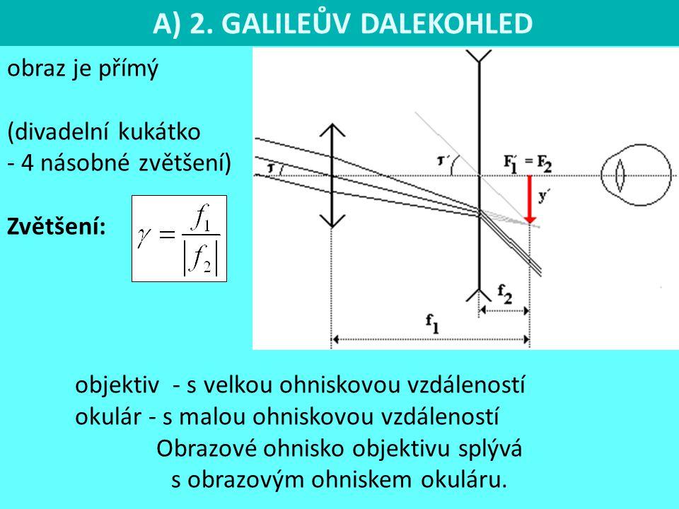 A) 2. GALILEŮV DALEKOHLED obraz je přímý (divadelní kukátko - 4 násobné zvětšení) Zvětšení: objektiv - s velkou ohniskovou vzdáleností okulár - s malo