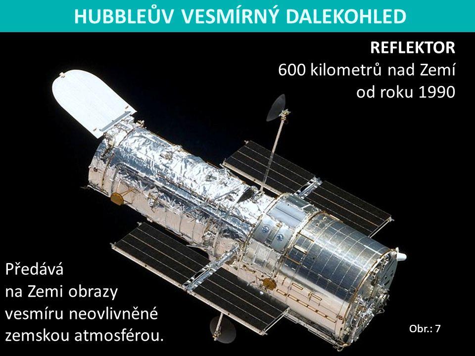 REFLEKTOR 600 kilometrů nad Zemí od roku 1990 Předává na Zemi obrazy vesmíru neovlivněné zemskou atmosférou. Obr.: 7 HUBBLEŮV VESMÍRNÝ DALEKOHLED