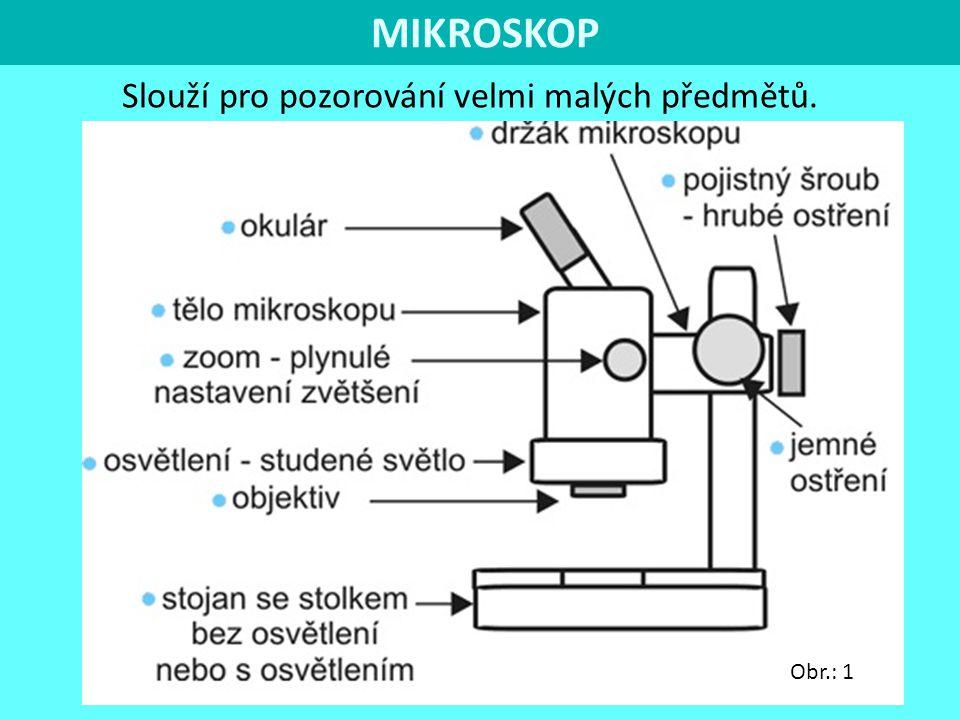 MIKROSKOP Slouží pro pozorování velmi malých předmětů. Obr.: 1