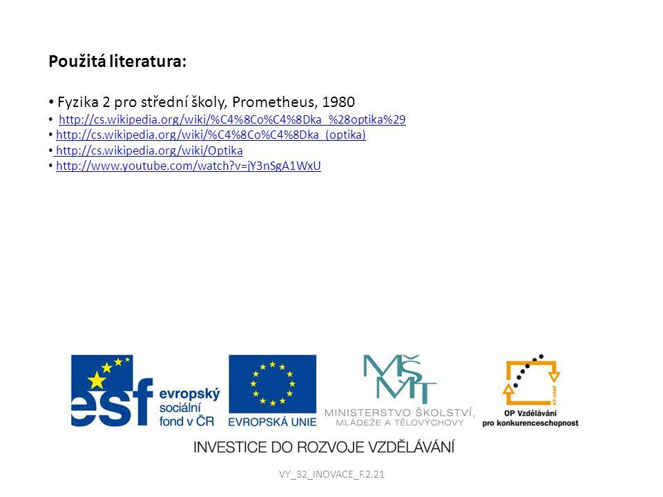 Použitá literatura: Fyzika 2 pro střední školy, Prometheus, 1980 http://cs.wikipedia.org/wiki/%C4%8Co%C4%8Dka_%28optika%29 http://cs.wikipedia.org/wiki/%C4%8Co%C4%8Dka_(optika) http://cs.wikipedia.org/wiki/Optika http://www.youtube.com/watch?v=jY3nSgA1WxU VY_32_INOVACE_F.2.21