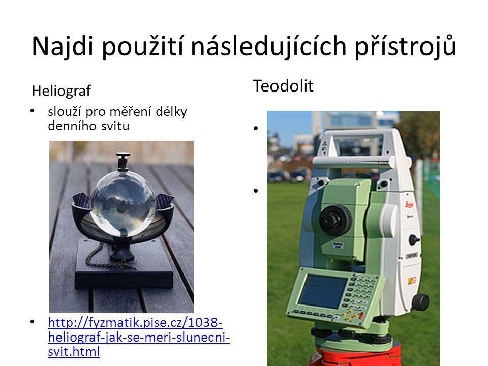 Najdi použití následujících přístrojů Heliograf slouží pro měření délky denního svitu http://fyzmatik.pise.cz/1038- heliograf-jak-se-meri-slunecni- svit.html http://fyzmatik.pise.cz/1038- heliograf-jak-se-meri-slunecni- svit.html Teodolit na přesné měření a vytyčování vodorovných a výškových úhlů teodolity se používají v zeměměřictví (geodézii)