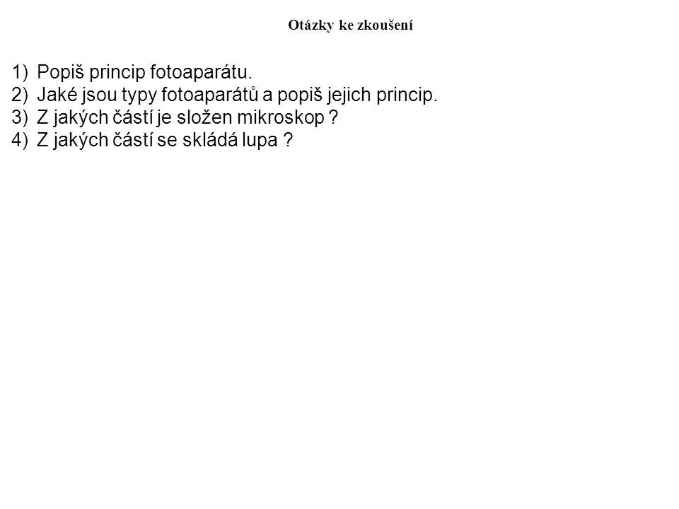 Otázky ke zkoušení 1)Popiš princip fotoaparátu. 2)Jaké jsou typy fotoaparátů a popiš jejich princip. 3)Z jakých částí je složen mikroskop ? 4)Z jakých