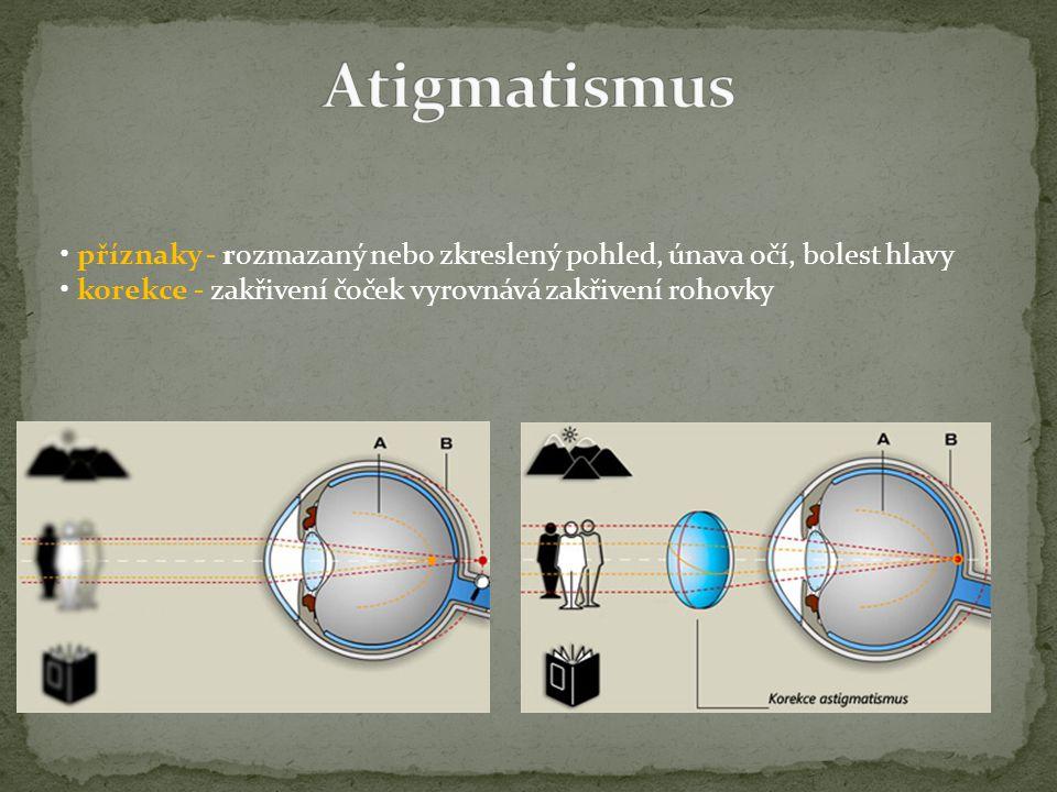 příznaky - rozmazaný nebo zkreslený pohled, únava očí, bolest hlavy korekce - zakřivení čoček vyrovnává zakřivení rohovky