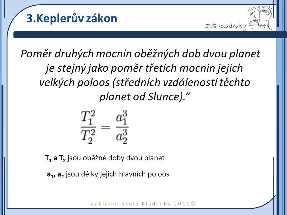 Základní škola Kladruby 2011  3.Keplerův zákon Poměr druhých mocnin oběžných dob dvou planet je stejný jako poměr třetích mocnin jejich velkých poloos (středních vzdáleností těchto planet od Slunce). T 1 a T 2 jsou oběžné doby dvou planet a 1, a 2 jsou délky jejich hlavních poloos