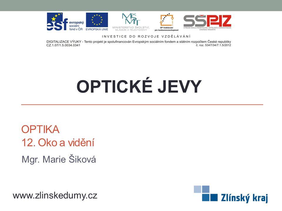 OPTIKA 12. Oko a vidění Mgr. Marie Šiková OPTICKÉ JEVY www.zlinskedumy.cz