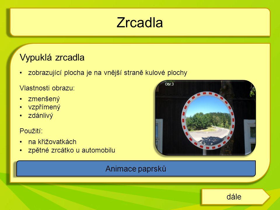 Vypuklá zrcadla zobrazující plocha je na vnější straně kulové plochy Vlastnosti obrazu: zmenšený vzpřímený zdánlivý Použití: na křižovatkách zpětné zr