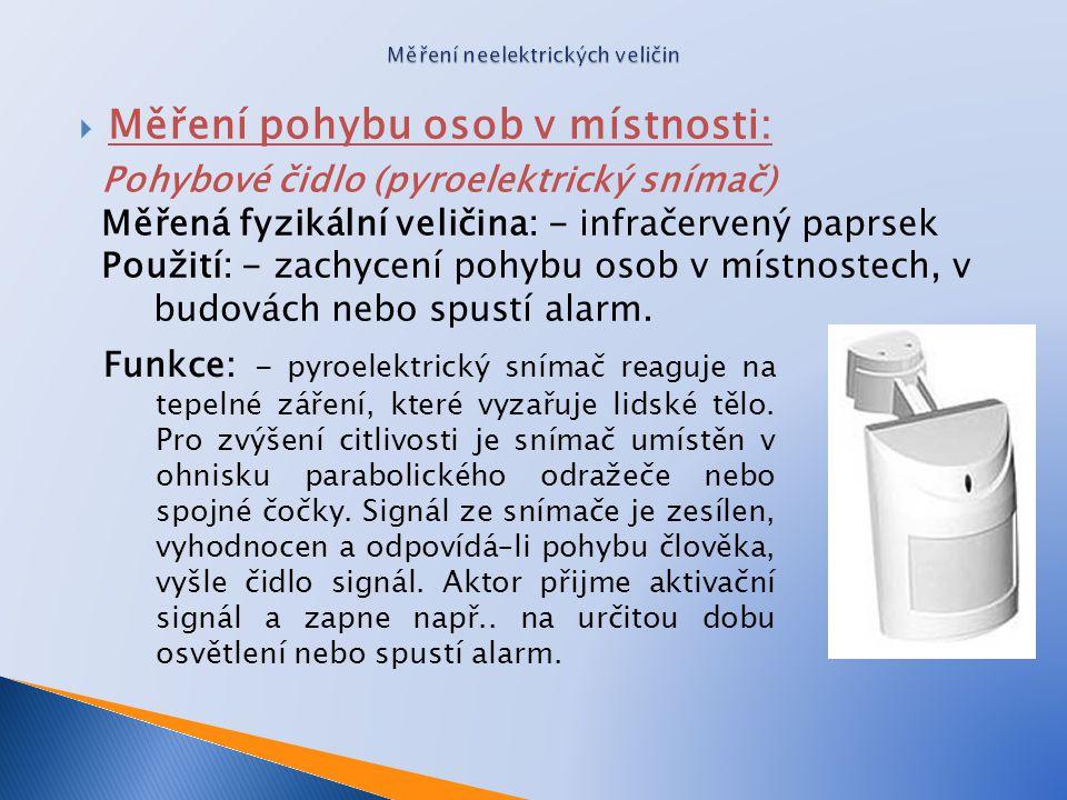  Měření pohybu osob v místnosti: Pohybové čidlo (pyroelektrický snímač) Měřená fyzikální veličina: - infračervený paprsek Použití: - zachycení pohybu