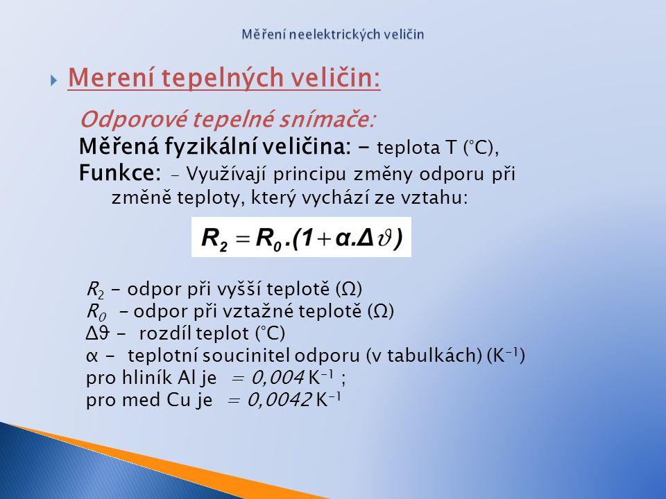  Merení tepelných veličin: Odporové tepelné snímače: Měřená fyzikální veličina: - teplota T (°C), Funkce: - Využívají principu změny odporu při změně